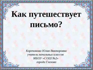 Как путешествует письмо? Корепанова Юлия Викторовна учитель начальных классов