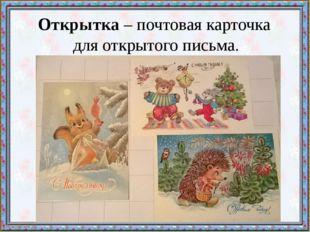 Открытка – почтовая карточка для открытого письма.