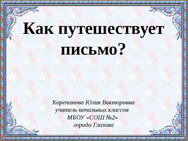 Как путешествует письмо? Корепанова Юлия Викторовна учитель начальных классов...