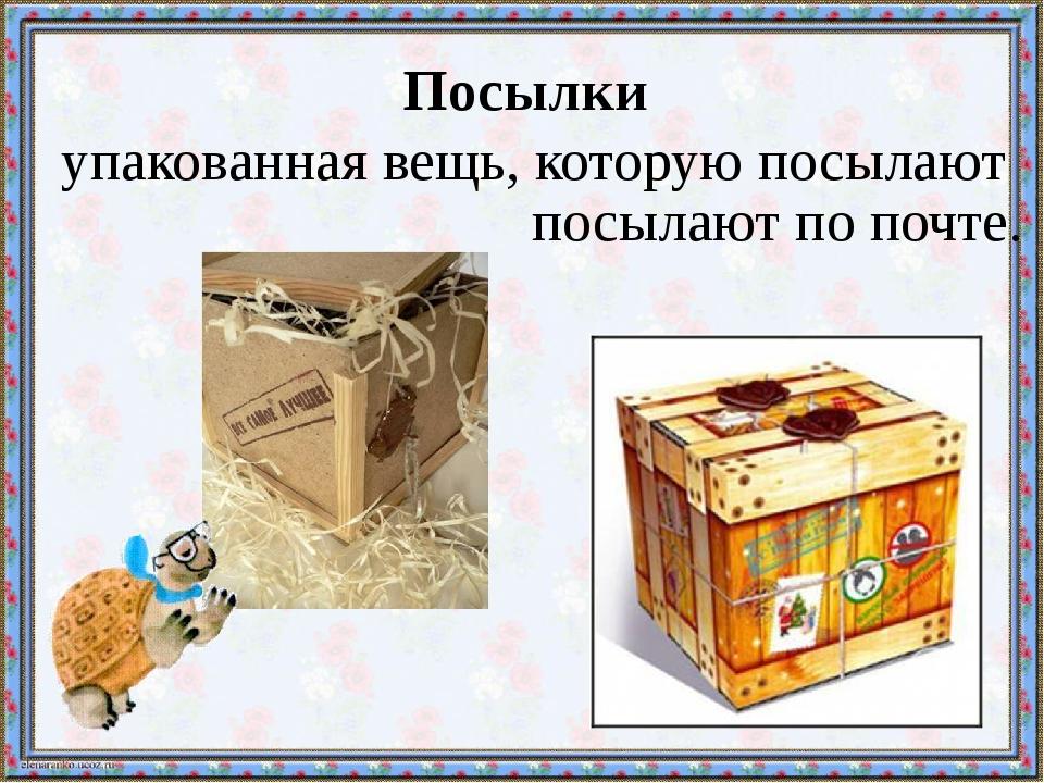 Посылки упакованная вещь, которую посылают посылают по почте.