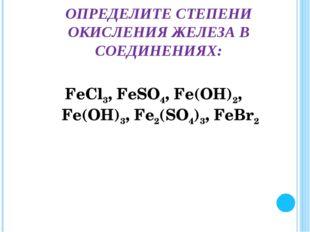 FеСl3, FеSО4, Fе(ОН)2, Fе(ОН)3, Fе2(SО4)3, FеВr2 ОПРЕДЕЛИТЕ СТЕПЕНИ ОКИСЛЕНИЯ