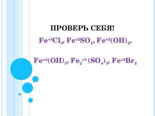 ПРОВЕРЬ СЕБЯ! Fе+3Сl3, Fе+2SО4, Fе+2(ОН)2, Fе+3(ОН)3, Fе2+3 (SО4)3, Fе+2Вr2