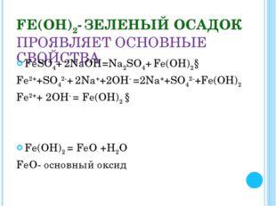 FЕ(ОН)2- ЗЕЛЕНЫЙ ОСАДОК ПРОЯВЛЯЕТ ОСНОВНЫЕ СВОЙСТВА FеSО4+ 2NaOH=Na2SО4+ Fе(