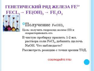 ГЕНЕТИЧЕСКИЙ РЯД ЖЕЛЕЗА FЕ3+ FЕCL3→ FЕ(ОН)3 → FЕ2О3 Получение Fе(ОН)3 Цель: п