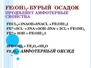 FЕ(ОН)3- БУРЫЙ ОСАДОК ПРОЯВЛЯЕТ АМФОТЕРНЫЕ СВОЙСТВА FЕСL3+ 3NAOH=3NAСL + FЕ(О
