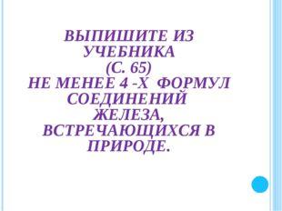 ВЫПИШИТЕ ИЗ УЧЕБНИКА (С. 65) НЕ МЕНЕЕ 4 -Х ФОРМУЛ СОЕДИНЕНИЙ ЖЕЛЕЗА, ВСТРЕЧА