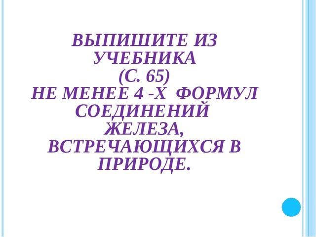 ВЫПИШИТЕ ИЗ УЧЕБНИКА (С. 65) НЕ МЕНЕЕ 4 -Х ФОРМУЛ СОЕДИНЕНИЙ ЖЕЛЕЗА, ВСТРЕЧА...