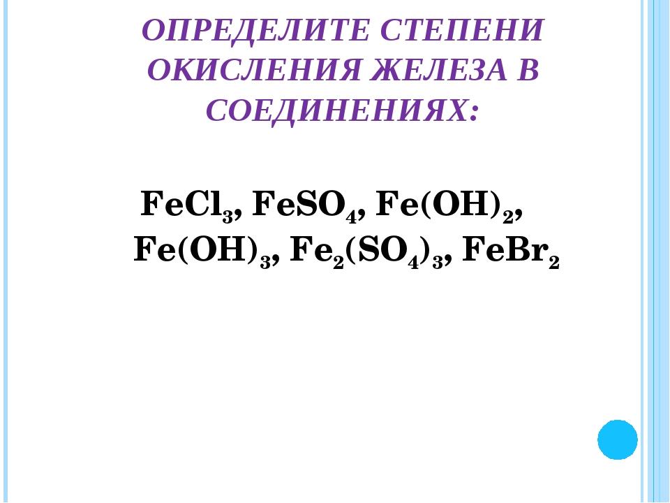 FеСl3, FеSО4, Fе(ОН)2, Fе(ОН)3, Fе2(SО4)3, FеВr2 ОПРЕДЕЛИТЕ СТЕПЕНИ ОКИСЛЕНИЯ...