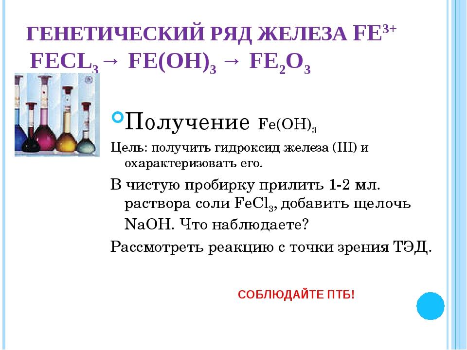 ГЕНЕТИЧЕСКИЙ РЯД ЖЕЛЕЗА FЕ3+ FЕCL3→ FЕ(ОН)3 → FЕ2О3 Получение Fе(ОН)3 Цель: п...