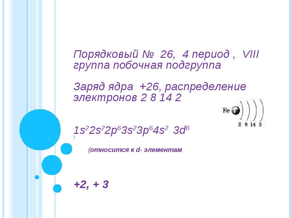 ) Порядковый № 26, 4 период , VIII группа побочная подгруппа Заряд ядра +26,...