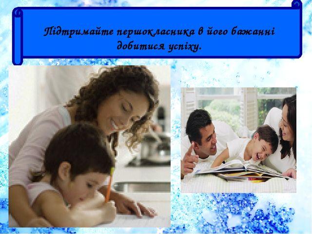 Підтримайте першокласника в його бажанні добитися успіху.
