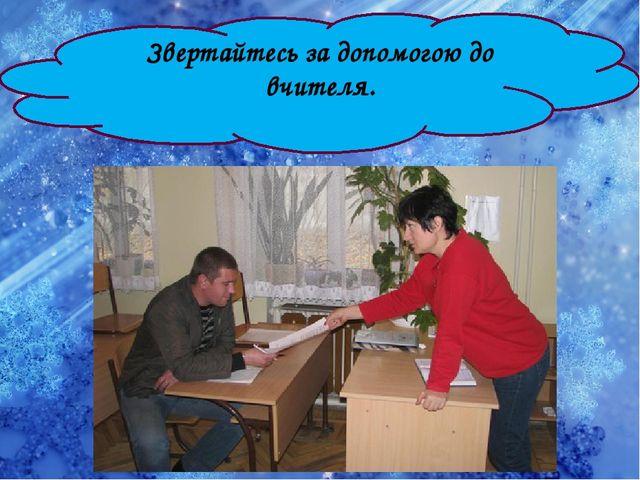 Звертайтесь за допомогою до вчителя.