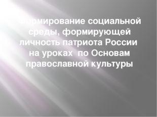 Формирование социальной среды, формирующей личность патриота России на уроках