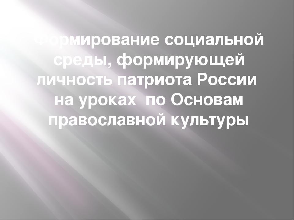 Формирование социальной среды, формирующей личность патриота России на уроках...