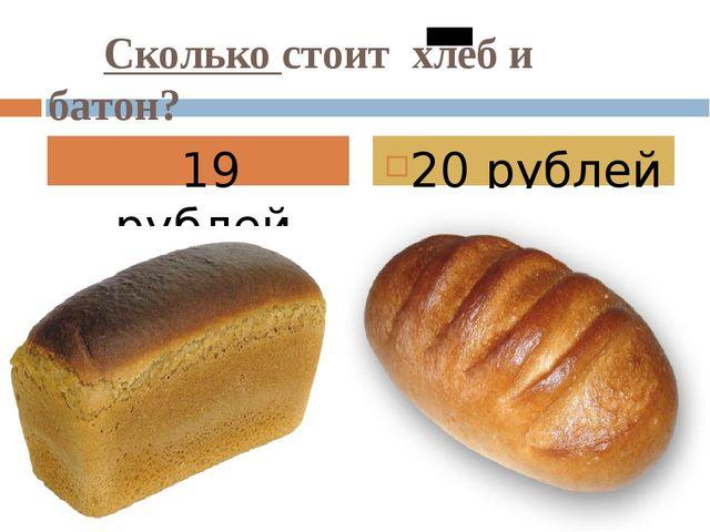 Сколько стоит хлеб и батон? 19 рублей. 20 рублей