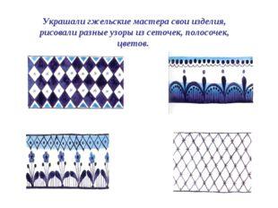 Украшали гжельские мастера свои изделия, рисовали разные узоры из сеточек, по