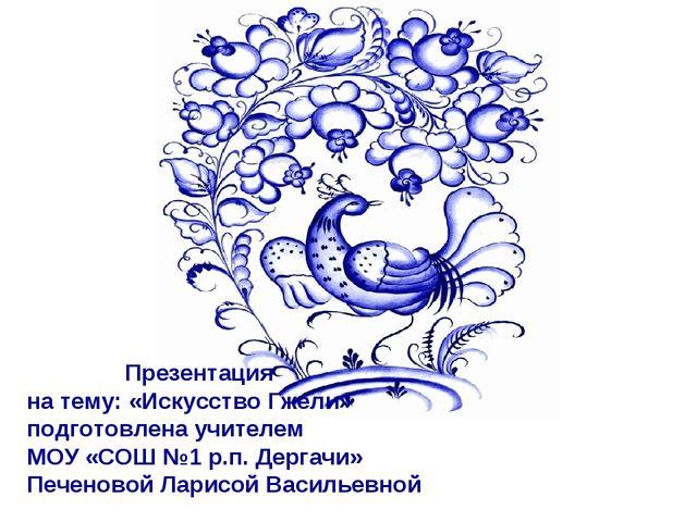 Презентация на тему: «Искусство Гжели» подготовлена учителем МОУ «СОШ №1 р.п...