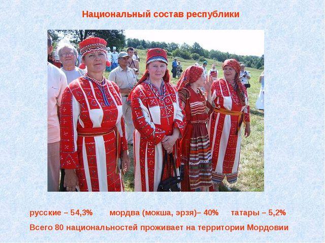 Национальный состав республики русские – 54,3% мордва (мокша, эрзя)– 40% тат...