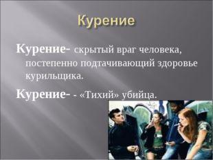 Курение- скрытый враг человека, постепенно подтачивающий здоровье курильщика.