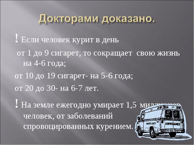 ! Если человек курит в день от 1 до 9 сигарет, то сокращает свою жизнь на 4-6...