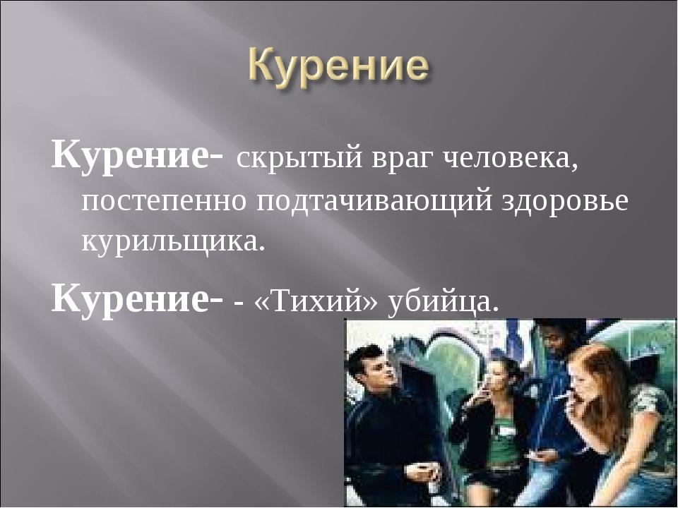 Курение- скрытый враг человека, постепенно подтачивающий здоровье курильщика....