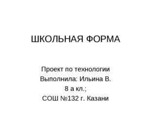 ШКОЛЬНАЯ ФОРМА Проект по технологии Выполнила: Ильина В. 8 а кл.; СОШ №132 г.