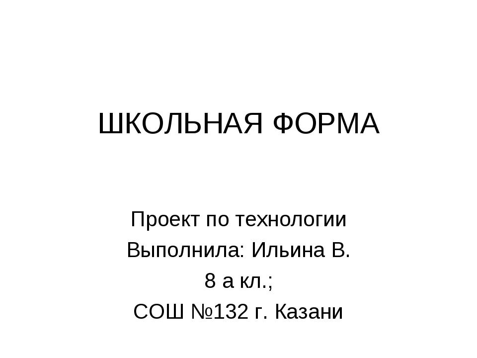 ШКОЛЬНАЯ ФОРМА Проект по технологии Выполнила: Ильина В. 8 а кл.; СОШ №132 г....