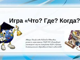 Игра «Что? Где? Когда?» Автор: Панфилова Надежда Ивановна, учитель математик