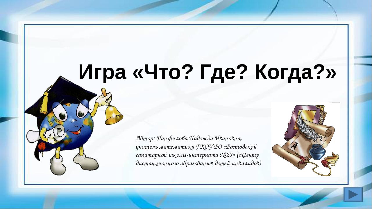 Игра «Что? Где? Когда?» Автор: Панфилова Надежда Ивановна, учитель математик...