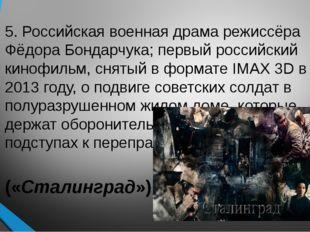 5. Российская военная драма режиссёра Фёдора Бондарчука; первый российский ки
