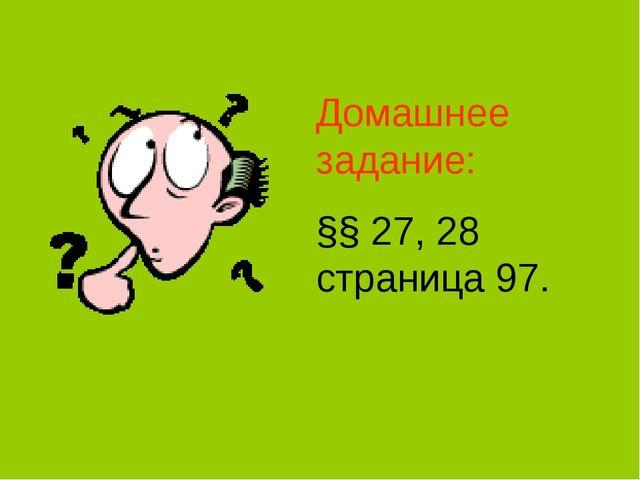 Домашнее задание: §§ 27, 28 страница 97.