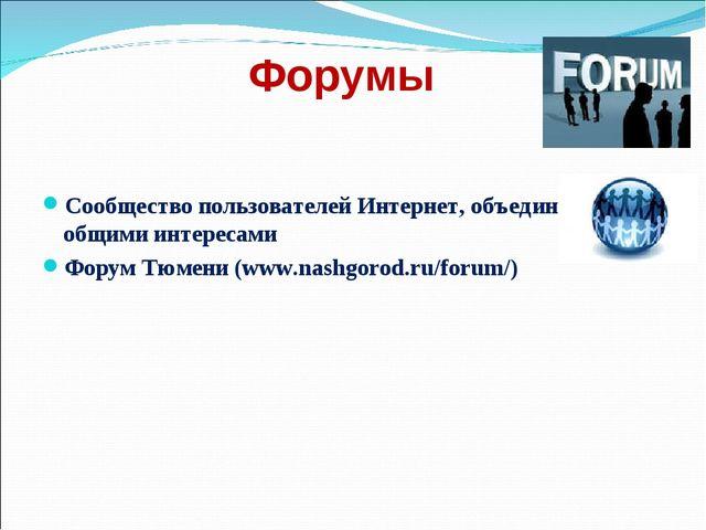 Форумы Сообщество пользователей Интернет, объединенных общими интересами Фору...