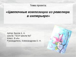 Тема проекта: «Цветочные композиции из ревелюра в интерьере» Автор: Билле А.