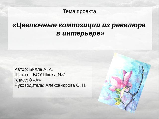 Тема проекта: «Цветочные композиции из ревелюра в интерьере» Автор: Билле А....
