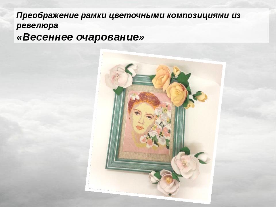 Преображение рамки цветочными композициями из ревелюра «Весеннее очарование»