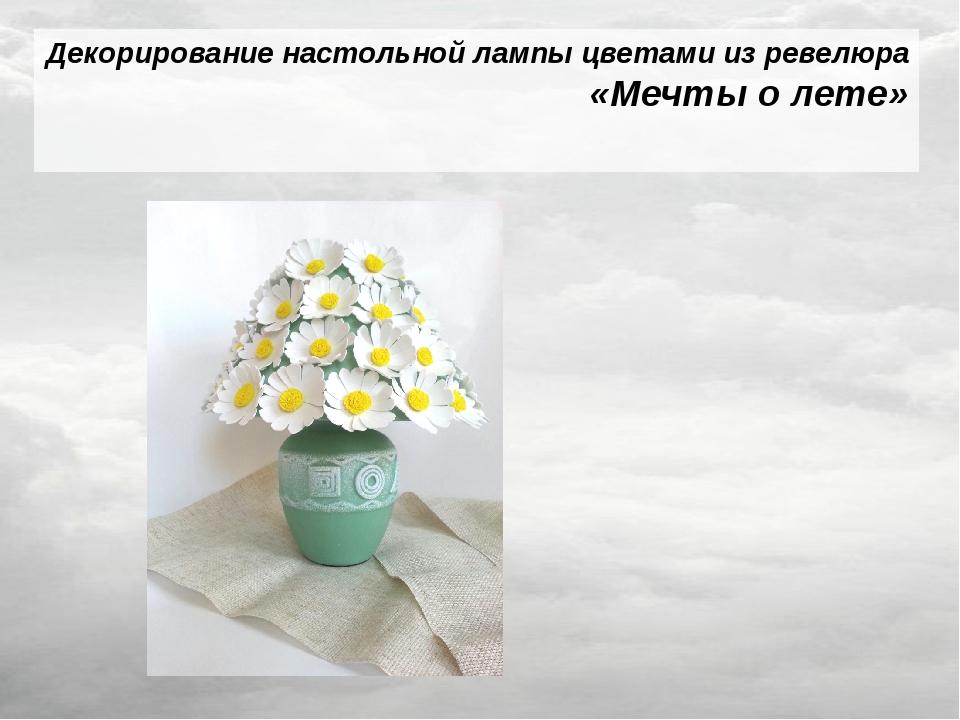 Декорирование настольной лампы цветами из ревелюра «Мечты о лете»