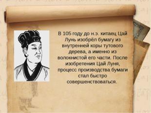 В 105 году до н.э. китаец Цай Лунь изобрёл бумагу из внутренней коры тутовог