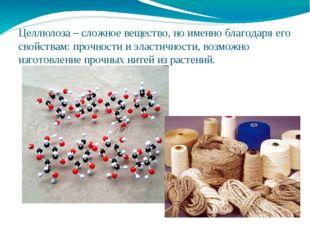Целлюлоза – сложное вещество, но именно благодаря его свойствам: прочности и