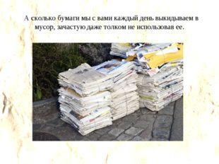 А сколько бумаги мы с вами каждый день выкидываем в мусор, зачастую даже тол