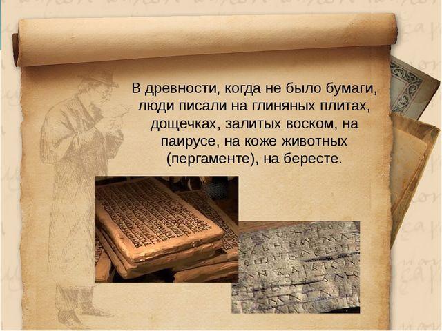 В древности, когда не было бумаги, люди писали на глиняных плитах, дощечках,...