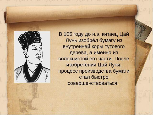 В 105 году до н.э. китаец Цай Лунь изобрёл бумагу из внутренней коры тутовог...