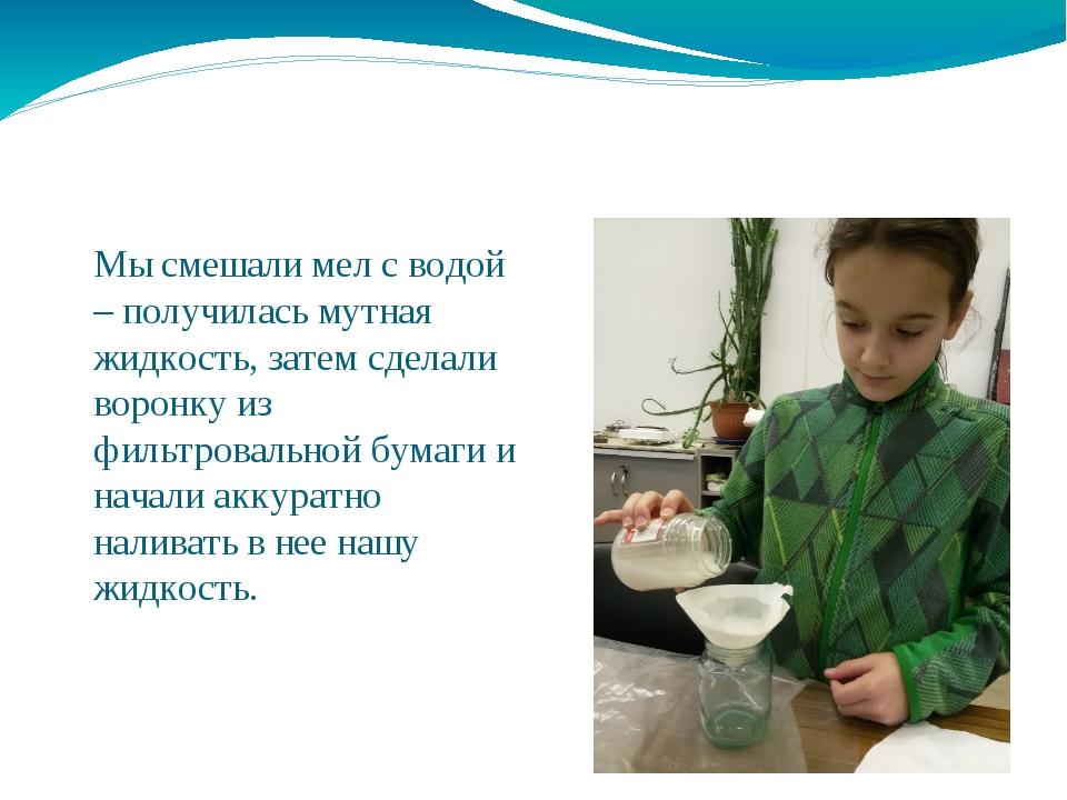 Мы смешали мел с водой – получилась мутная жидкость, затем сделали воронку из...