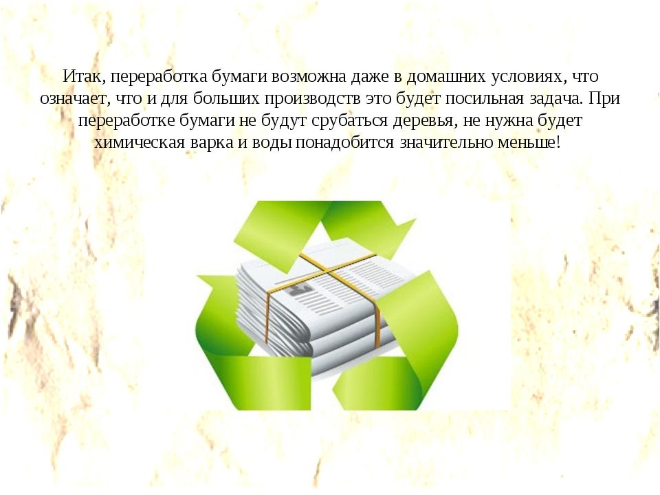 Итак, переработка бумаги возможна даже в домашних условиях, что означает, что...