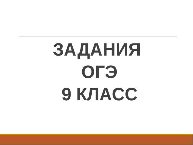 ЗАДАНИЯ ОГЭ 9 КЛАСС