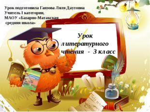 Урок литературного чтения - 3 класс Урок подготовила Гаязова Ляля Даутовна У