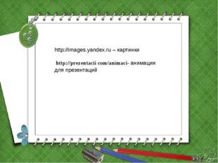 http://images.yandex.ru – картинки http://prezentacii com/animaci- анимации