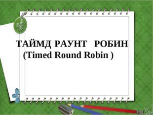 ТАЙМД РАУНТ РОБИН (Timed Round Robin )