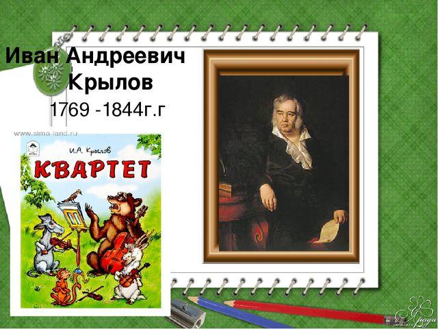 Иван Андреевич Крылов 1769 -1844г.г