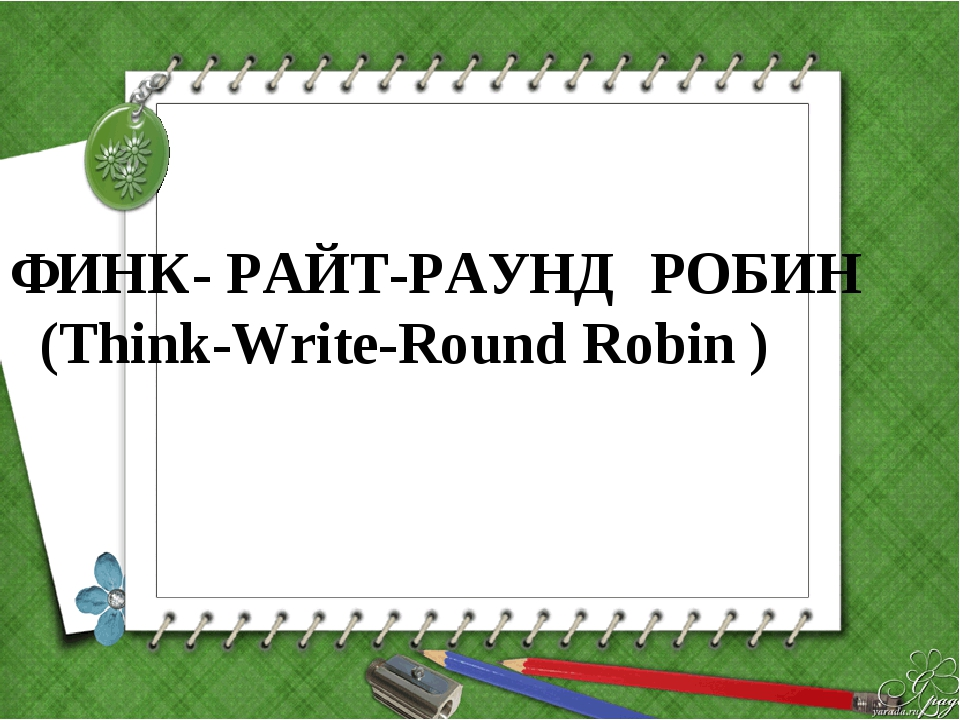 ФИНК- РАЙТ-РАУНД РОБИН (Think-Write-Round Robin )