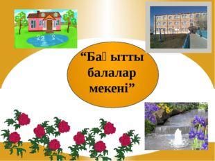 """""""Бақытты балалар мекені"""""""